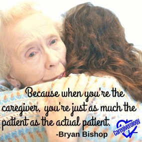 Because when you're the caregiver, you're just as much the patient as the actual patient