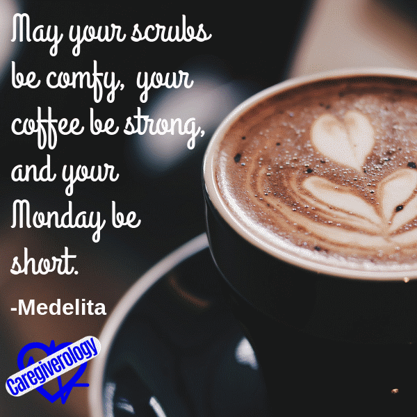 May your scrubs be comfy, your coffee be strong