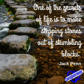 One of the secrets of life is to make stepping stones