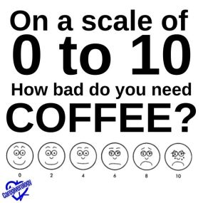 On a scale of 0 to 10, how bad do you need coffee?